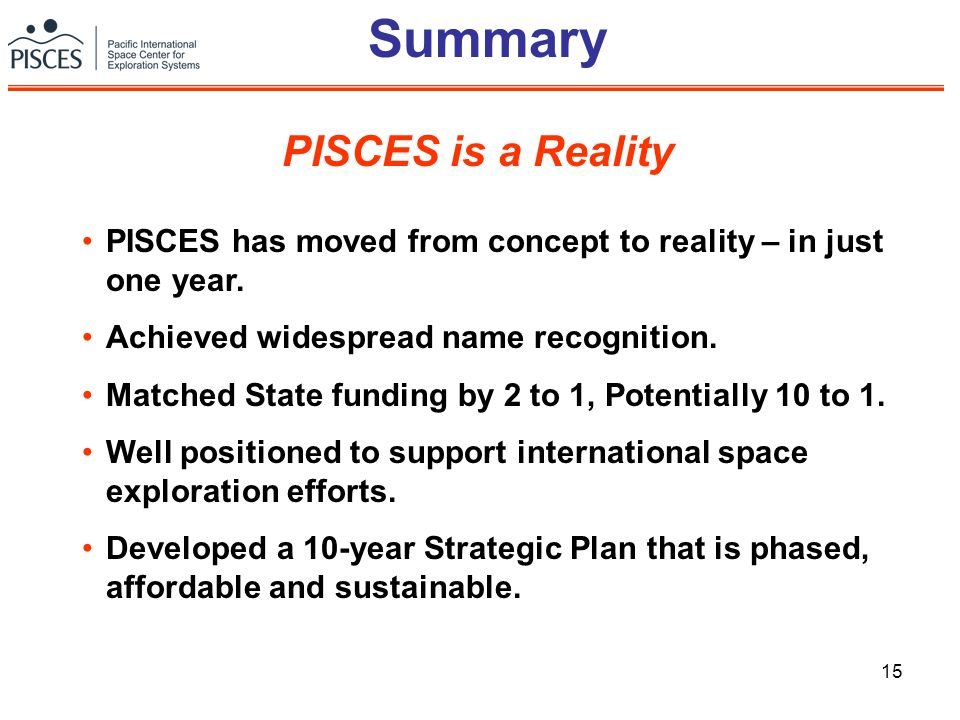 15 Summary PISCES has moved from concept to reality – in just one year. Achieved widespread name recognition. Matched State funding by 2 to 1, Potenti