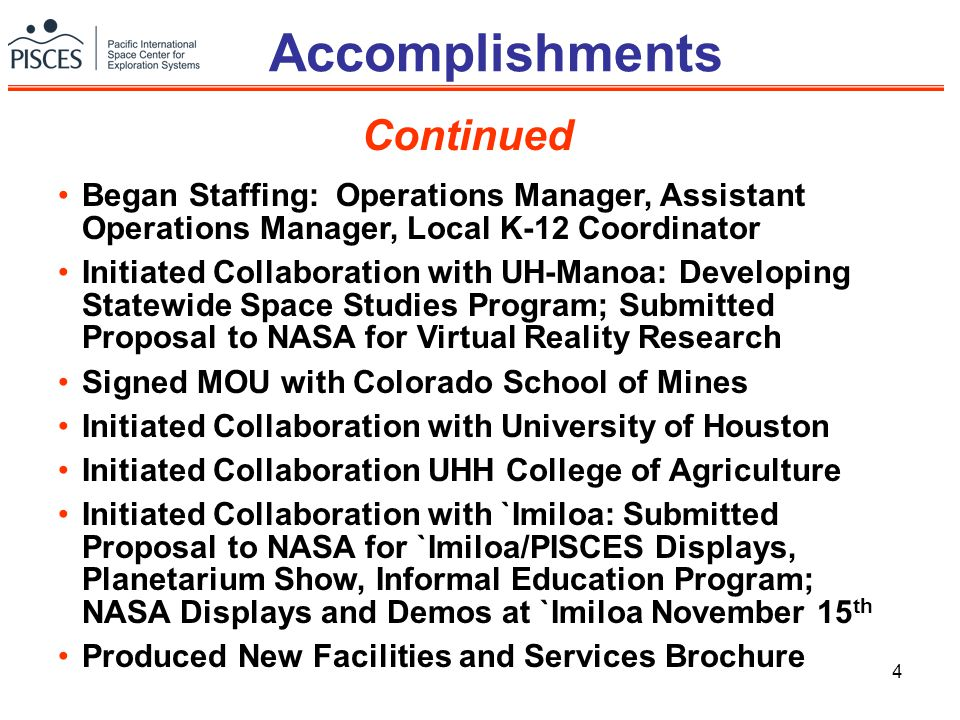 4 Accomplishments Continued Began Staffing: Operations Manager, Assistant Operations Manager, Local K-12 Coordinator Initiated Collaboration with UH-Manoa: Developing Statewide Space Studies Program; Submitted Proposal to NASA for Virtual Reality Research Signed MOU with Colorado School of Mines Initiated Collaboration with University of Houston Initiated Collaboration UHH College of Agriculture Initiated Collaboration with `Imiloa: Submitted Proposal to NASA for `Imiloa/PISCES Displays, Planetarium Show, Informal Education Program; NASA Displays and Demos at `Imiloa November 15 th Produced New Facilities and Services Brochure