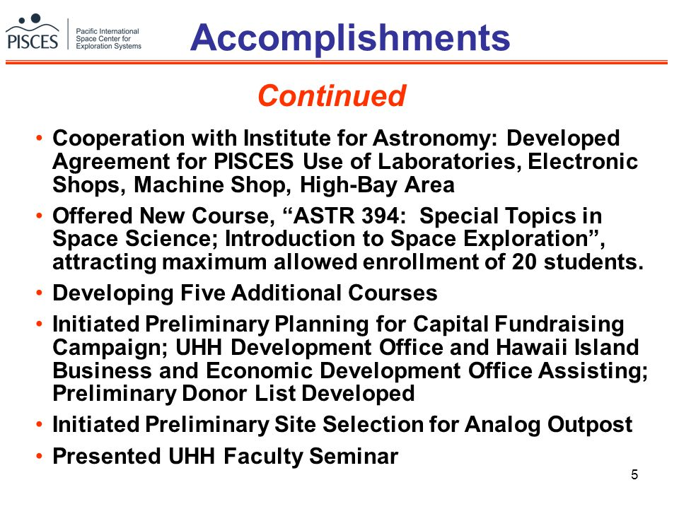 5 Accomplishments Continued Cooperation with Institute for Astronomy: Developed Agreement for PISCES Use of Laboratories, Electronic Shops, Machine Shop, High-Bay Area Offered New Course, ASTR 394: Special Topics in Space Science; Introduction to Space Exploration , attracting maximum allowed enrollment of 20 students.