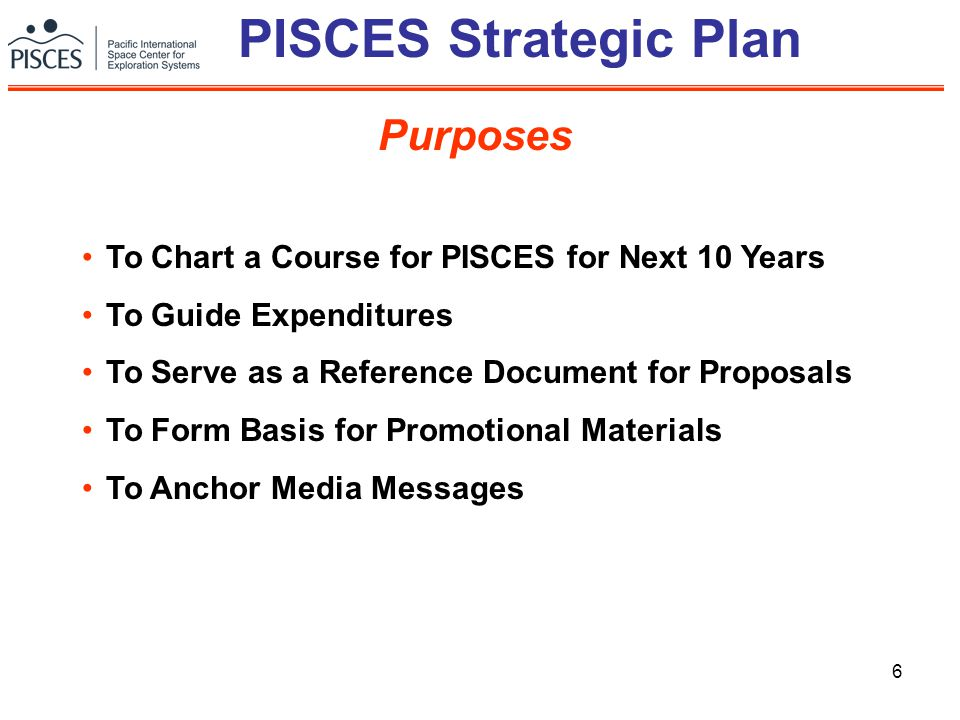 6 PISCES Strategic Plan To Chart a Course for PISCES for Next 10 Years To Guide Expenditures To Serve as a Reference Document for Proposals To Form Basis for Promotional Materials To Anchor Media Messages Purposes