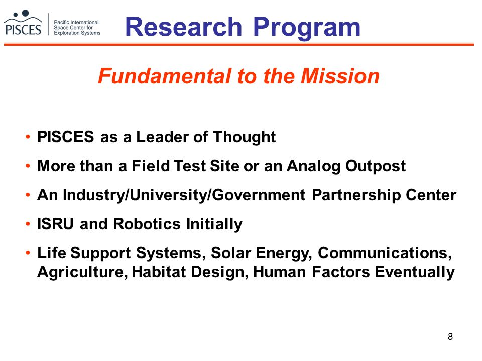 8 Research Program PISCES as a Leader of Thought More than a Field Test Site or an Analog Outpost An Industry/University/Government Partnership Center ISRU and Robotics Initially Life Support Systems, Solar Energy, Communications, Agriculture, Habitat Design, Human Factors Eventually Fundamental to the Mission