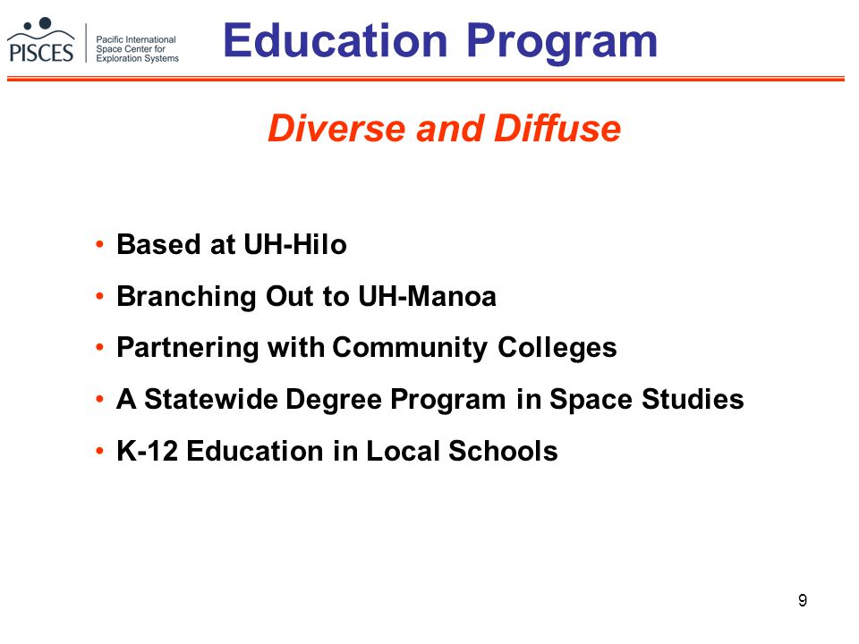 9 Education Program Based at UH-Hilo Branching Out to UH-Manoa Partnering with Community Colleges A Statewide Degree Program in Space Studies K-12 Education in Local Schools Diverse and Diffuse
