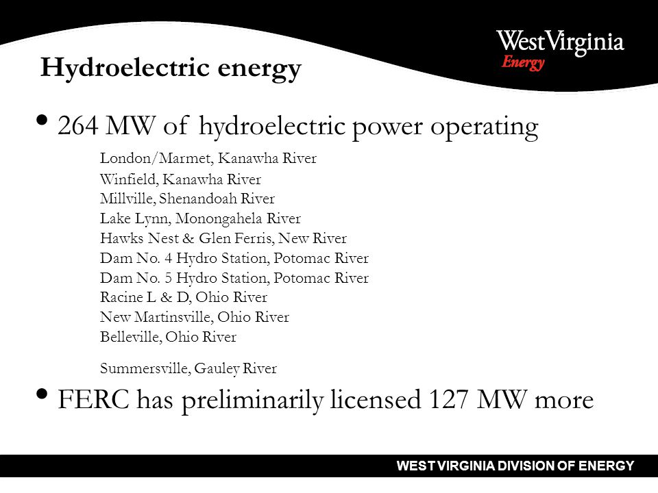 WEST VIRGINIA DIVISION OF ENERGY Hydroelectric energy 264 MW of hydroelectric power operating London/Marmet, Kanawha River Winfield, Kanawha River Millville, Shenandoah River Lake Lynn, Monongahela River Hawks Nest & Glen Ferris, New River Dam No.