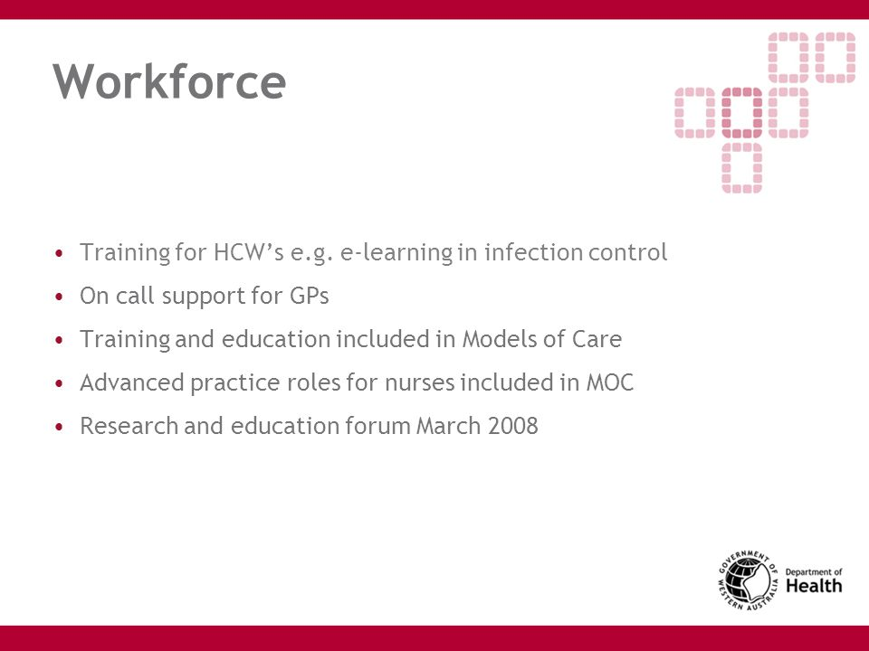 Workforce Training for HCW's e.g. e-learning in infection control On call support for GPs Training and education included in Models of Care Advanced p