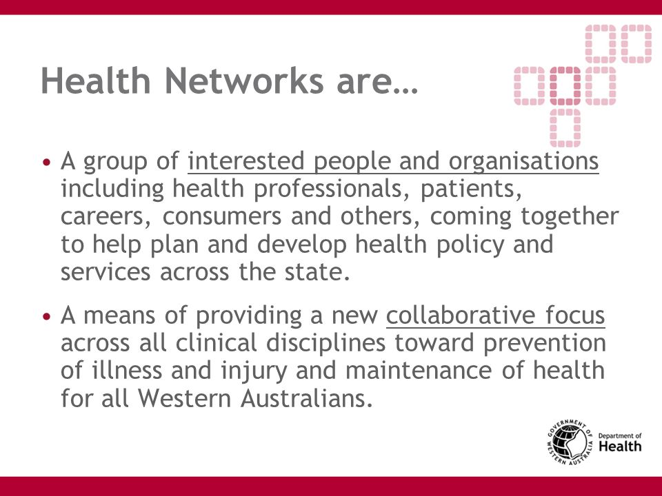 Health Networks are… A group of interested people and organisations including health professionals, patients, careers, consumers and others, coming to