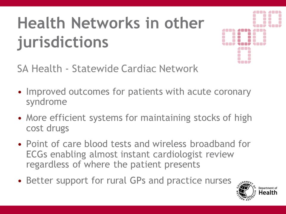 Health Networks in other jurisdictions SA Health - Statewide Cardiac Network Improved outcomes for patients with acute coronary syndrome More efficien