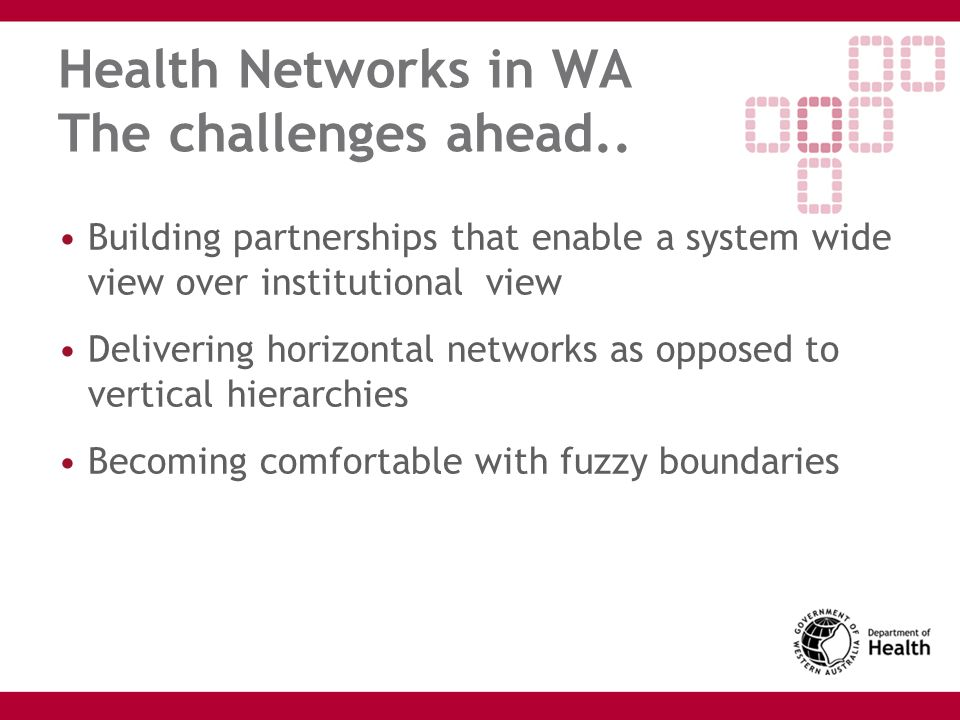 Health Networks in WA The challenges ahead.. Building partnerships that enable a system wide view over institutional view Delivering horizontal networ