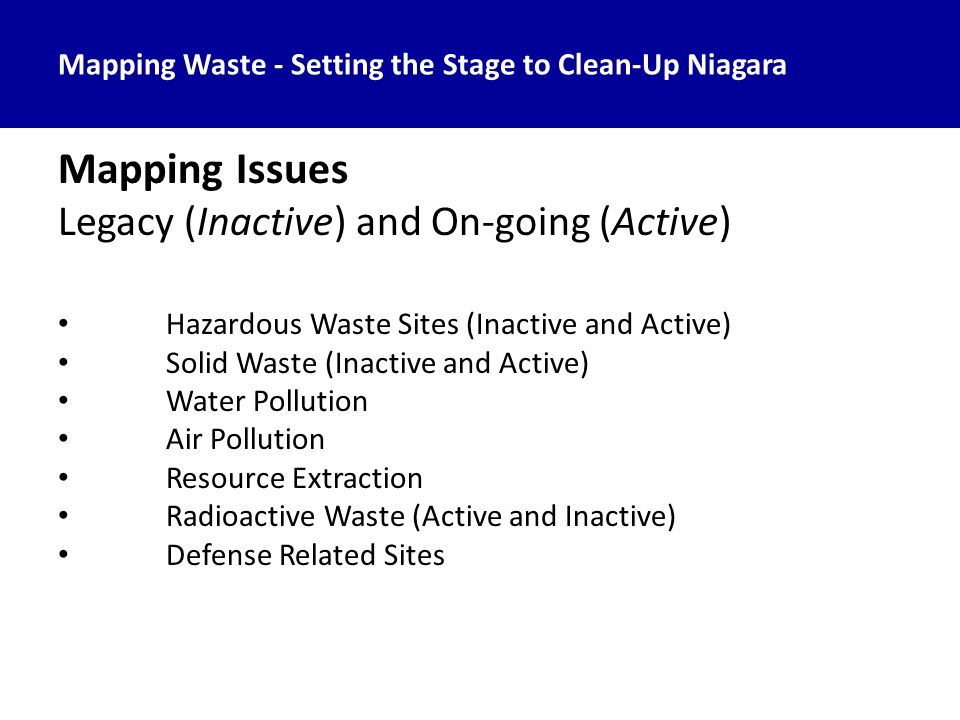 Mapping Waste - Setting the Stage to Clean-Up Niagara Mapping Issues Legacy (Inactive) and On-going (Active) Hazardous Waste Sites (Inactive and Active) Solid Waste (Inactive and Active) Water Pollution Air Pollution Resource Extraction Radioactive Waste (Active and Inactive) Defense Related Sites