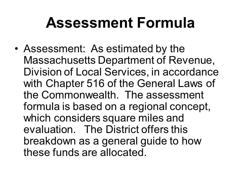 Assessment Formula Assessment: As estimated by the Massachusetts Department of Revenue, Division of Local Services, in accordance with Chapter 516 of the General Laws of the Commonwealth.