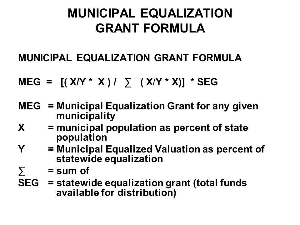 MUNICIPAL EQUALIZATION GRANT FORMULA MEG = [( X/Y * X ) / ∑ ( X/Y * X)] * SEG MEG = Municipal Equalization Grant for any given municipality X = municipal population as percent of state population Y = Municipal Equalized Valuation as percent of statewide equalization ∑ = sum of SEG = statewide equalization grant (total funds available for distribution)