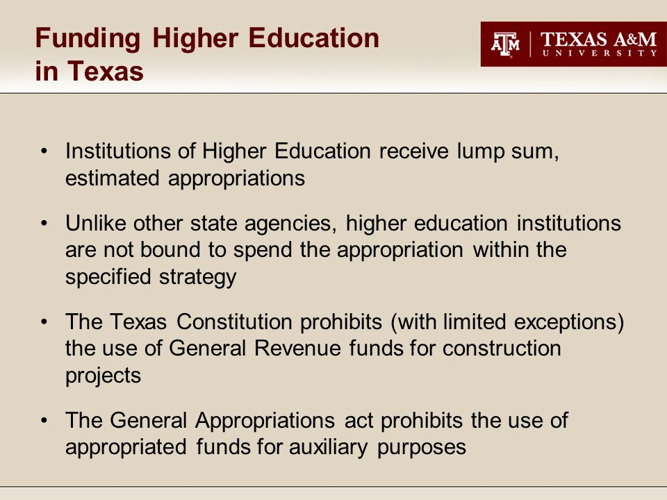 Funding Higher Education in Texas Institutions of Higher Education receive lump sum, estimated appropriations Unlike other state agencies, higher education institutions are not bound to spend the appropriation within the specified strategy The Texas Constitution prohibits (with limited exceptions) the use of General Revenue funds for construction projects The General Appropriations act prohibits the use of appropriated funds for auxiliary purposes