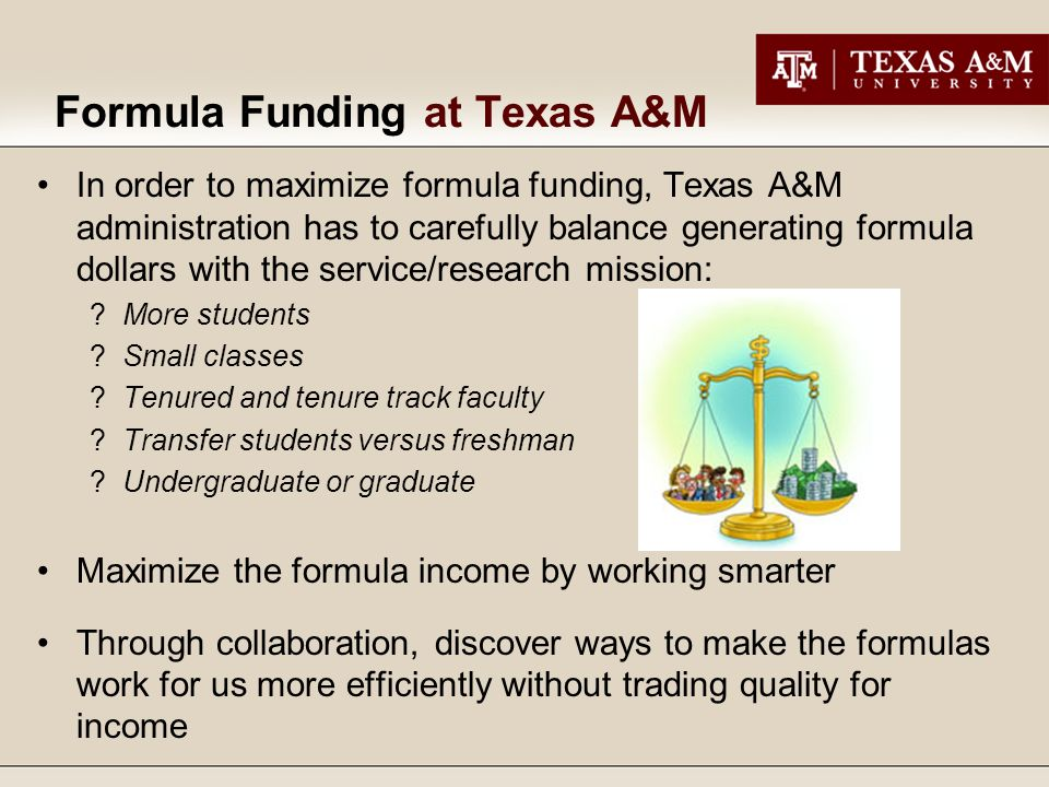 Formula Funding at Texas A&M In order to maximize formula funding, Texas A&M administration has to carefully balance generating formula dollars with the service/research mission: More students Small classes Tenured and tenure track faculty Transfer students versus freshman Undergraduate or graduate Maximize the formula income by working smarter Through collaboration, discover ways to make the formulas work for us more efficiently without trading quality for income