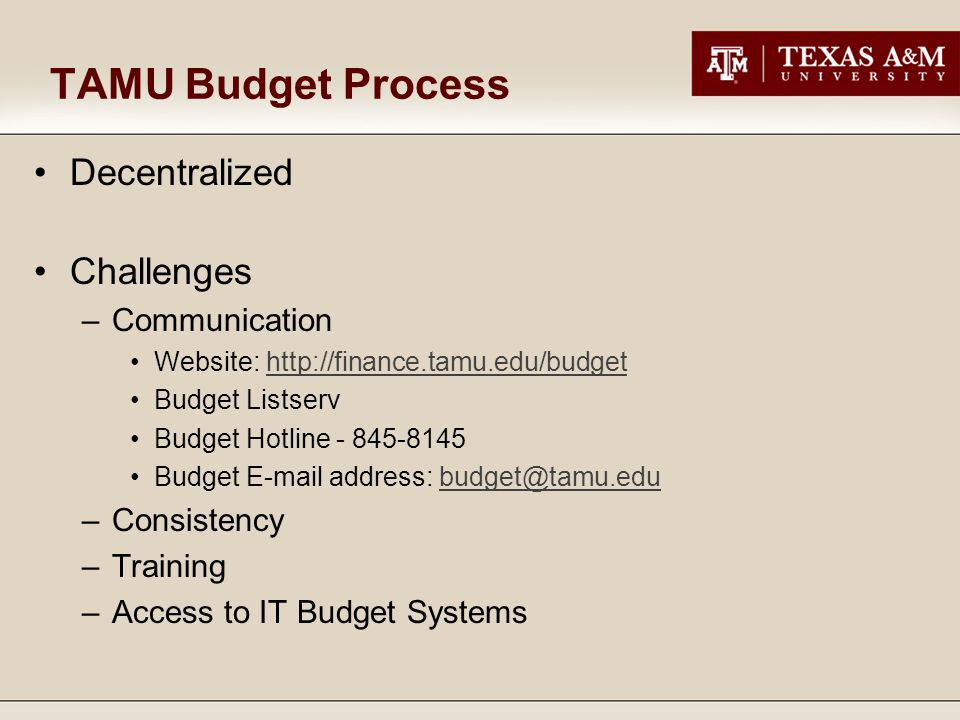 TAMU Budget Process Decentralized Challenges –Communication Website: http://finance.tamu.edu/budgethttp://finance.tamu.edu/budget Budget Listserv Budget Hotline - 845-8145 Budget E-mail address: budget@tamu.edubudget@tamu.edu –Consistency –Training –Access to IT Budget Systems