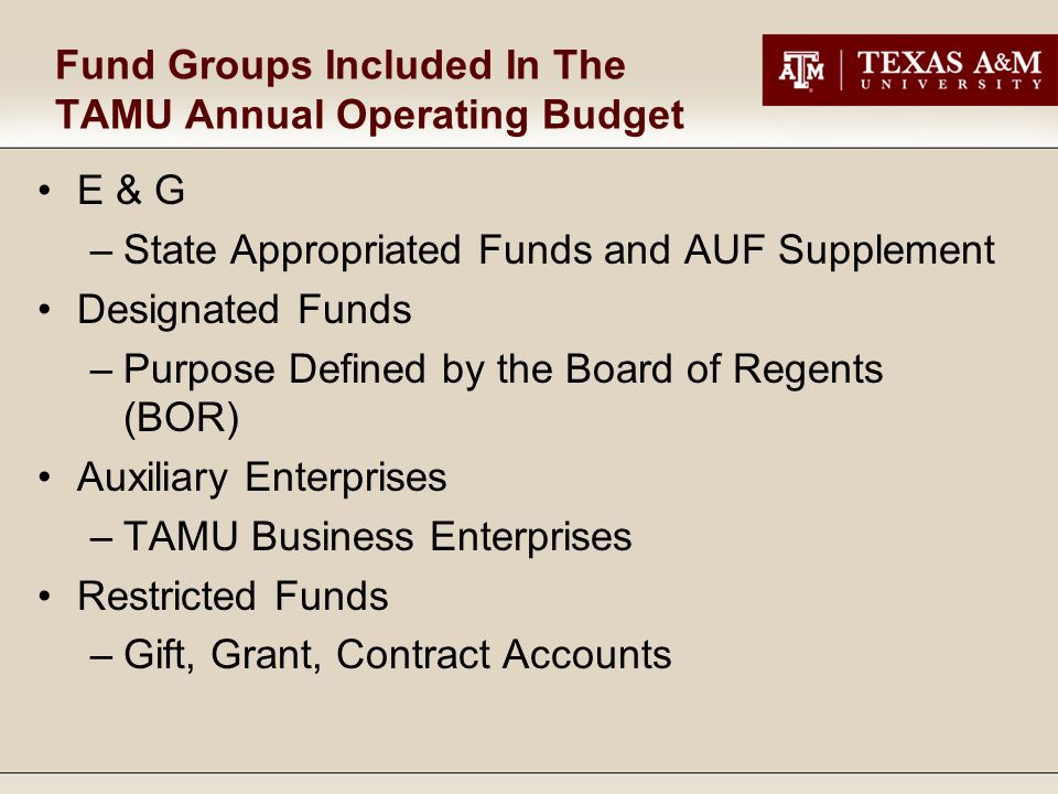 Fund Groups Included In The TAMU Annual Operating Budget E & G –State Appropriated Funds and AUF Supplement Designated Funds –Purpose Defined by the Board of Regents (BOR) Auxiliary Enterprises –TAMU Business Enterprises Restricted Funds –Gift, Grant, Contract Accounts
