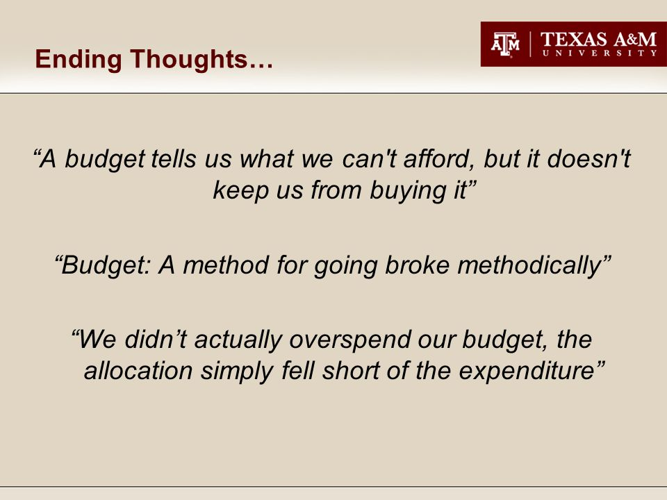 Ending Thoughts… A budget tells us what we can t afford, but it doesn t keep us from buying it Budget: A method for going broke methodically We didn't actually overspend our budget, the allocation simply fell short of the expenditure