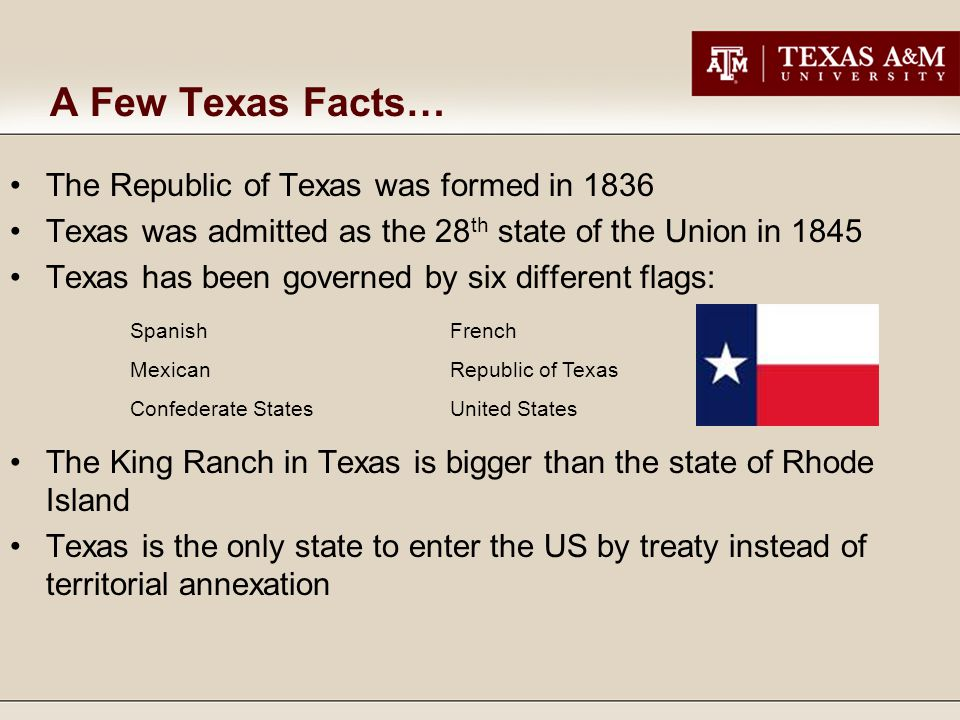 A Few Texas Facts… The Republic of Texas was formed in 1836 Texas was admitted as the 28 th state of the Union in 1845 Texas has been governed by six different flags: The King Ranch in Texas is bigger than the state of Rhode Island Texas is the only state to enter the US by treaty instead of territorial annexation SpanishFrench MexicanRepublic of Texas Confederate StatesUnited States