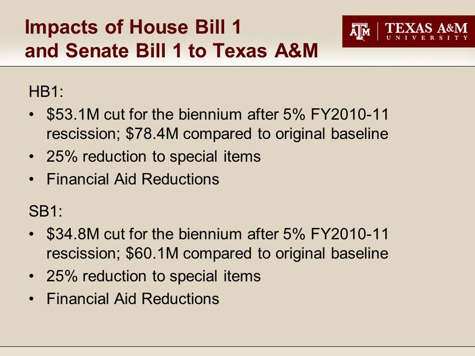 Impacts of House Bill 1 and Senate Bill 1 to Texas A&M HB1: $53.1M cut for the biennium after 5% FY2010-11 rescission; $78.4M compared to original baseline 25% reduction to special items Financial Aid Reductions SB1: $34.8M cut for the biennium after 5% FY2010-11 rescission; $60.1M compared to original baseline 25% reduction to special items Financial Aid Reductions