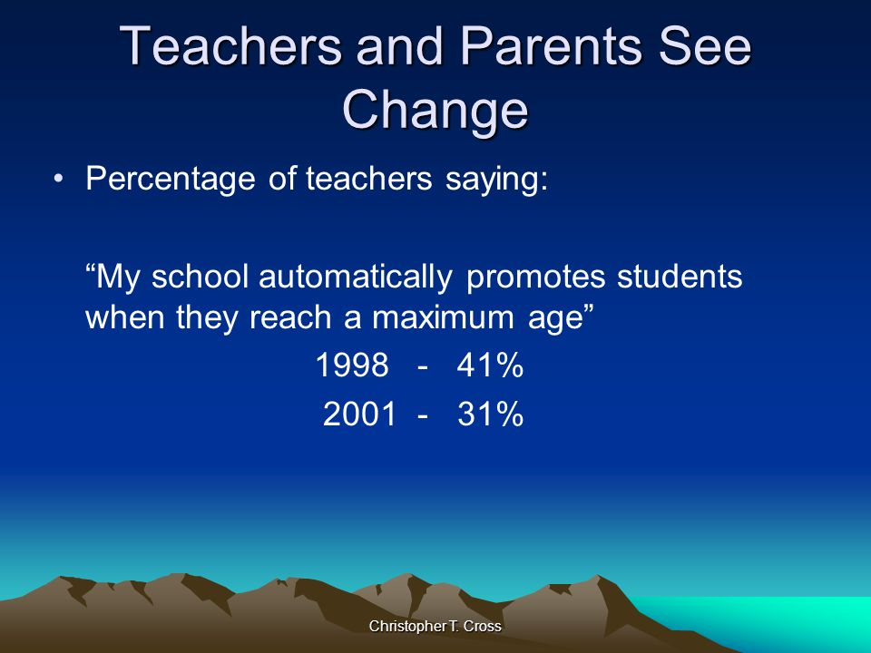 """Christopher T. Cross Teachers and Parents See Change Percentage of teachers saying: """"My school automatically promotes students when they reach a maxim"""