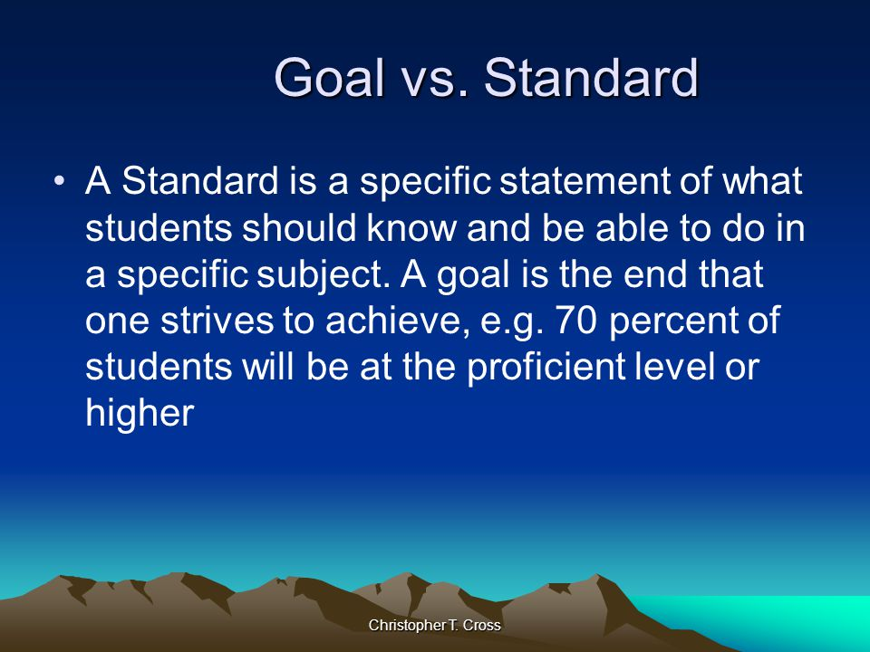 Christopher T. Cross Goal vs. Standard Goal vs. Standard A Standard is a specific statement of what students should know and be able to do in a specif