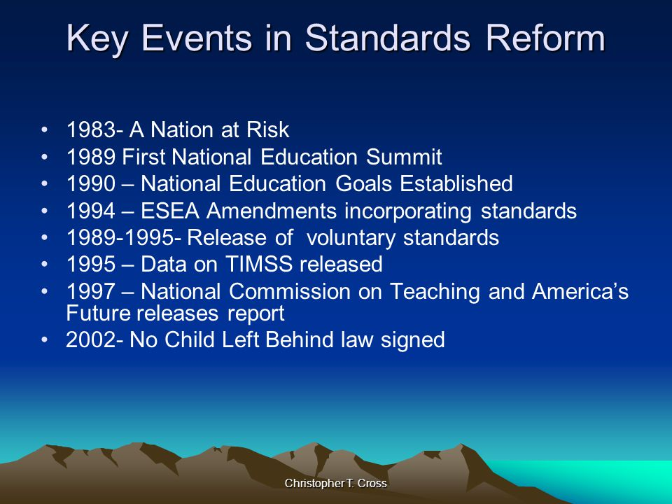 Christopher T. Cross Key Events in Standards Reform 1983- A Nation at Risk 1989 First National Education Summit 1990 – National Education Goals Establ
