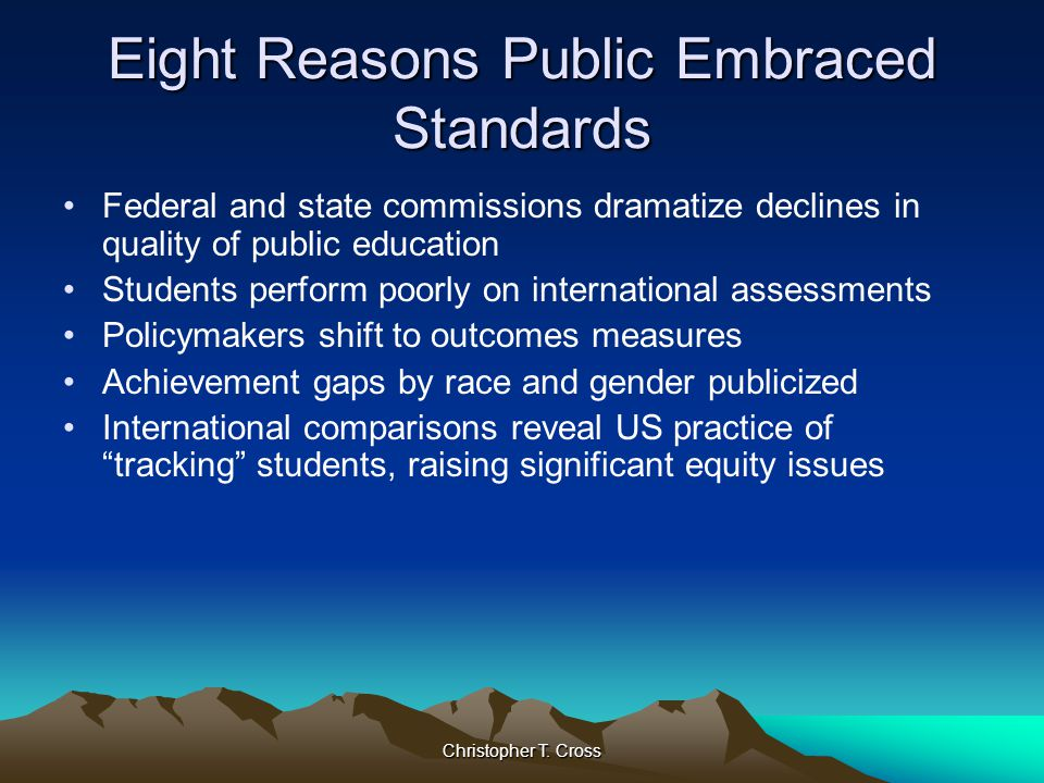 Christopher T. Cross Eight Reasons Public Embraced Standards Federal and state commissions dramatize declines in quality of public education Students