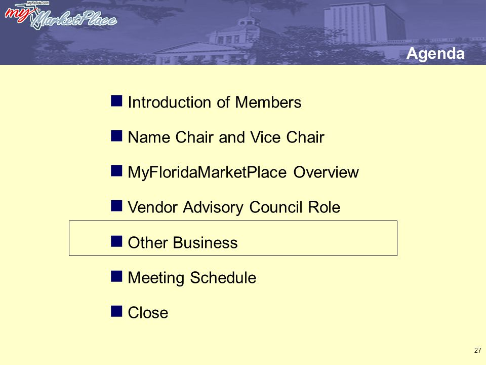27 Introduction of Members Name Chair and Vice Chair MyFloridaMarketPlace Overview Vendor Advisory Council Role Other Business Meeting Schedule Close Agenda