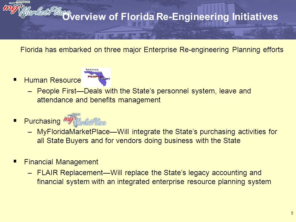 9 Overview of Florida Re-Engineering Initiatives  Human Resources –People First—Deals with the State's personnel system, leave and attendance and benefits management  Purchasing –MyFloridaMarketPlace—Will integrate the State's purchasing activities for all State Buyers and for vendors doing business with the State  Financial Management –FLAIR Replacement—Will replace the State's legacy accounting and financial system with an integrated enterprise resource planning system Florida has embarked on three major Enterprise Re-engineering Planning efforts