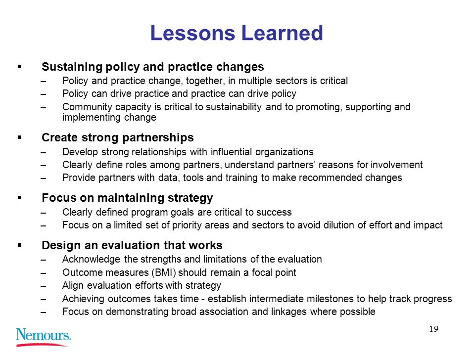 19 Lessons Learned  Sustaining policy and practice changes –Policy and practice change, together, in multiple sectors is critical –Policy can drive practice and practice can drive policy –Community capacity is critical to sustainability and to promoting, supporting and implementing change  Create strong partnerships –Develop strong relationships with influential organizations –Clearly define roles among partners, understand partners' reasons for involvement –Provide partners with data, tools and training to make recommended changes  Focus on maintaining strategy –Clearly defined program goals are critical to success –Focus on a limited set of priority areas and sectors to avoid dilution of effort and impact  Design an evaluation that works –Acknowledge the strengths and limitations of the evaluation –Outcome measures (BMI) should remain a focal point –Align evaluation efforts with strategy –Achieving outcomes takes time - establish intermediate milestones to help track progress –Focus on demonstrating broad association and linkages where possible