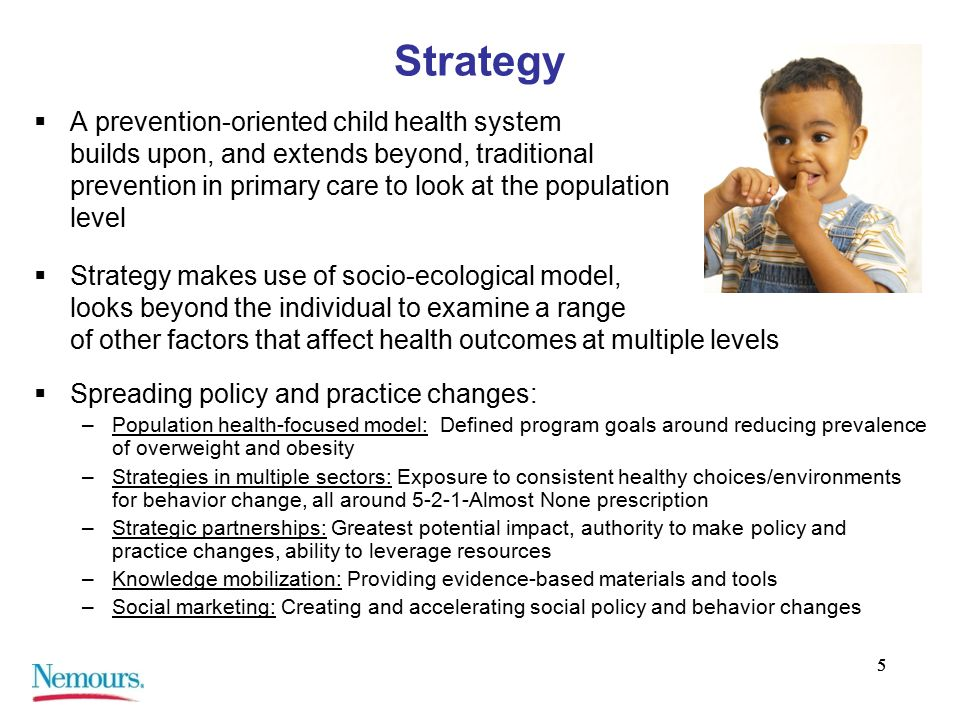 55 Strategy  A prevention-oriented child health system builds upon, and extends beyond, traditional prevention in primary care to look at the population level  Strategy makes use of socio-ecological model, looks beyond the individual to examine a range of other factors that affect health outcomes at multiple levels  Spreading policy and practice changes: –Population health-focused model: Defined program goals around reducing prevalence of overweight and obesity –Strategies in multiple sectors: Exposure to consistent healthy choices/environments for behavior change, all around 5-2-1-Almost None prescription –Strategic partnerships: Greatest potential impact, authority to make policy and practice changes, ability to leverage resources –Knowledge mobilization: Providing evidence-based materials and tools –Social marketing: Creating and accelerating social policy and behavior changes