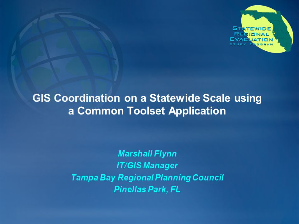 GIS Coordination on a Statewide Scale using a Common Toolset Application Marshall Flynn IT/GIS Manager Tampa Bay Regional Planning Council Pinellas Park, FL