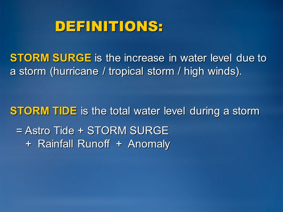 DEFINITIONS: STORM SURGE is the increase in water level due to a storm (hurricane / tropical storm / high winds). STORM TIDE is the total water level