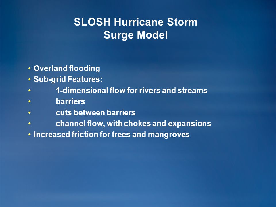 SLOSH Hurricane Storm Surge Model Overland flooding Sub-grid Features: 1-dimensional flow for rivers and streams barriers cuts between barriers channe