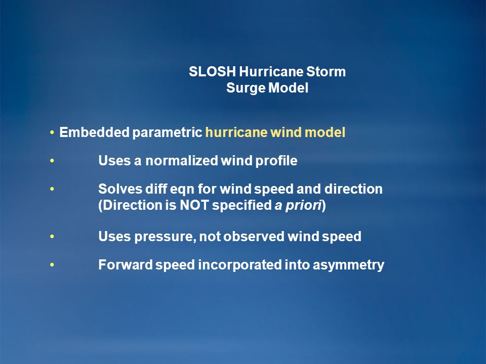 SLOSH Hurricane Storm Surge Model Embedded parametric hurricane wind model Uses a normalized wind profile Solves diff eqn for wind speed and direction