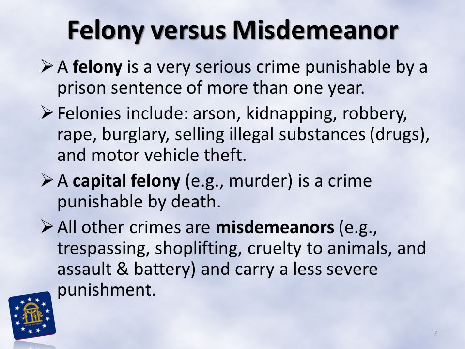 Felony versus Misdemeanor  A felony is a very serious crime punishable by a prison sentence of more than one year.  Felonies include: arson, kidnapp