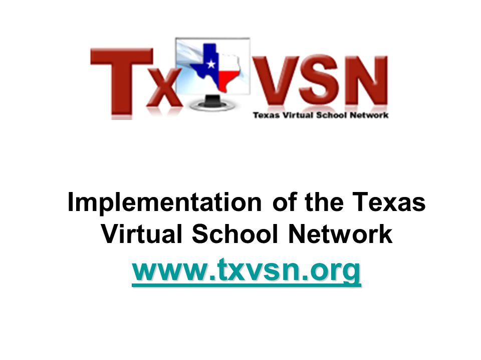 www.txvsn.org www.txvsn.org Implementation of the Texas Virtual School Network www.txvsn.org www.txvsn.org