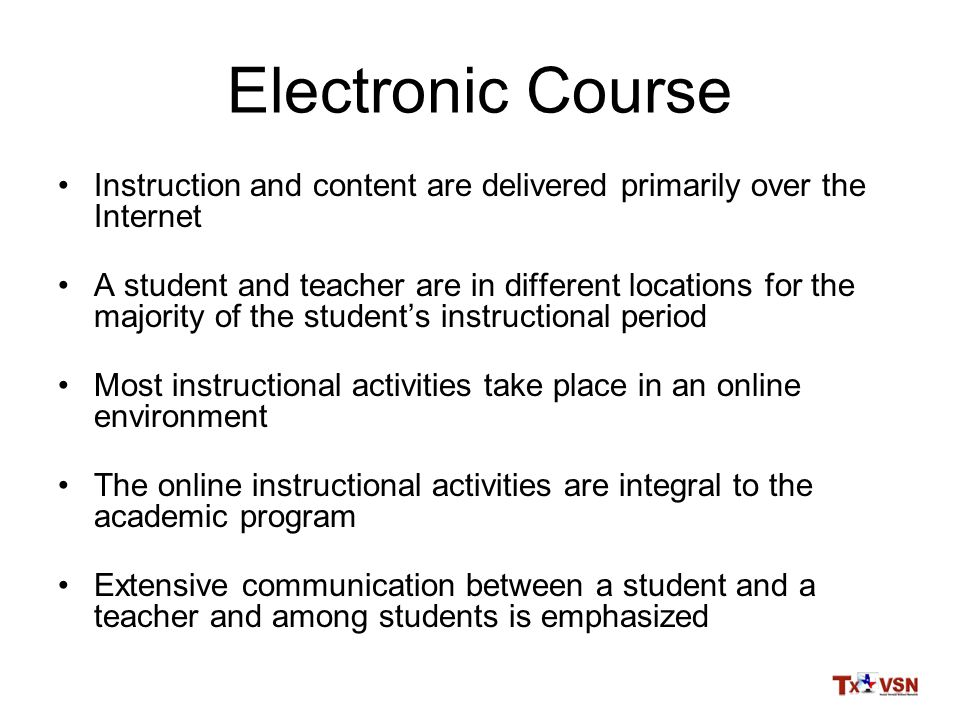 Electronic Course Instruction and content are delivered primarily over the Internet A student and teacher are in different locations for the majority of the student's instructional period Most instructional activities take place in an online environment The online instructional activities are integral to the academic program Extensive communication between a student and a teacher and among students is emphasized