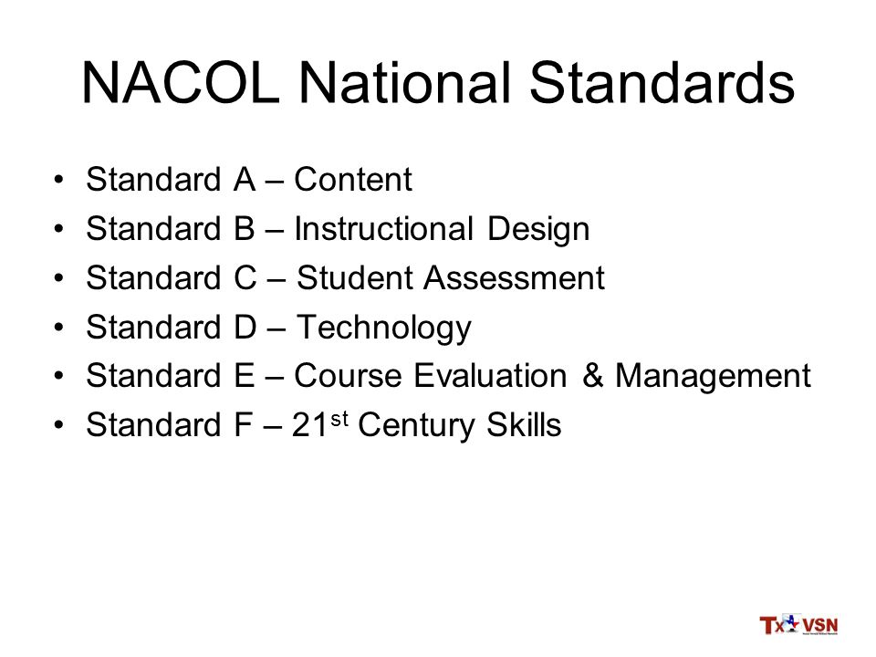 NACOL National Standards Standard A – Content Standard B – Instructional Design Standard C – Student Assessment Standard D – Technology Standard E – Course Evaluation & Management Standard F – 21 st Century Skills