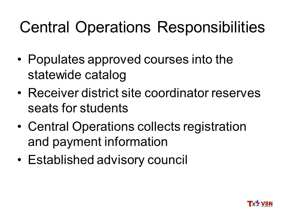 Central Operations Responsibilities Populates approved courses into the statewide catalog Receiver district site coordinator reserves seats for students Central Operations collects registration and payment information Established advisory council