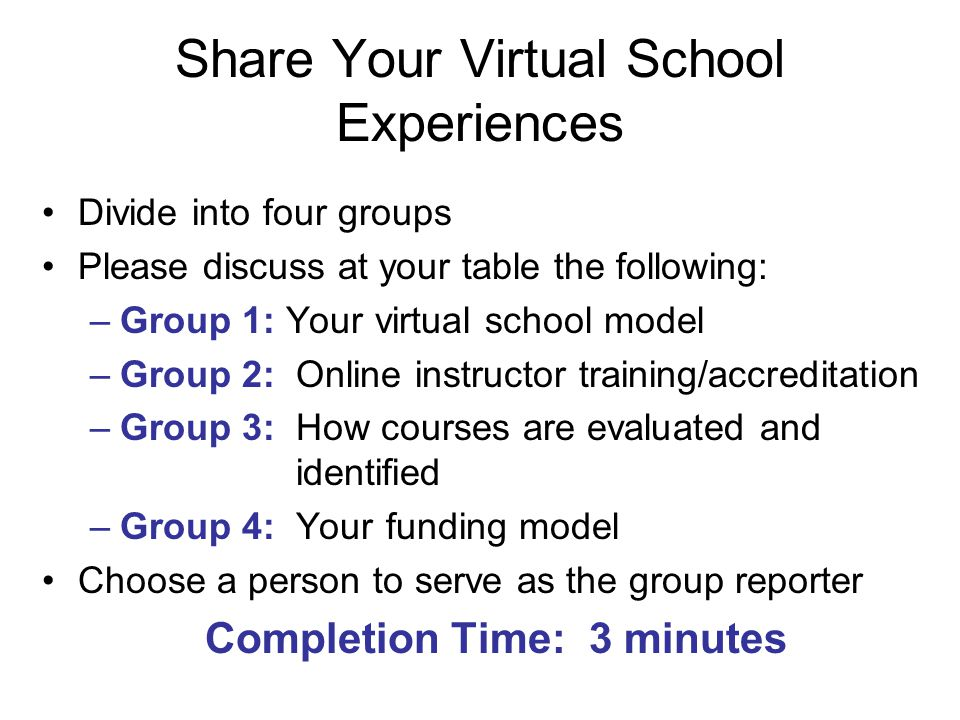 Share Your Virtual School Experiences Divide into four groups Please discuss at your table the following: –Group 1: Your virtual school model –Group 2: Online instructor training/accreditation –Group 3: How courses are evaluated and identified –Group 4: Your funding model Choose a person to serve as the group reporter Completion Time: 3 minutes