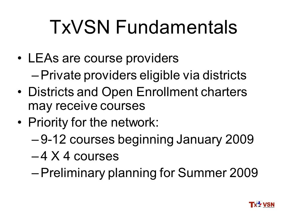 TxVSN Fundamentals LEAs are course providers –Private providers eligible via districts Districts and Open Enrollment charters may receive courses Priority for the network: –9-12 courses beginning January 2009 –4 X 4 courses –Preliminary planning for Summer 2009