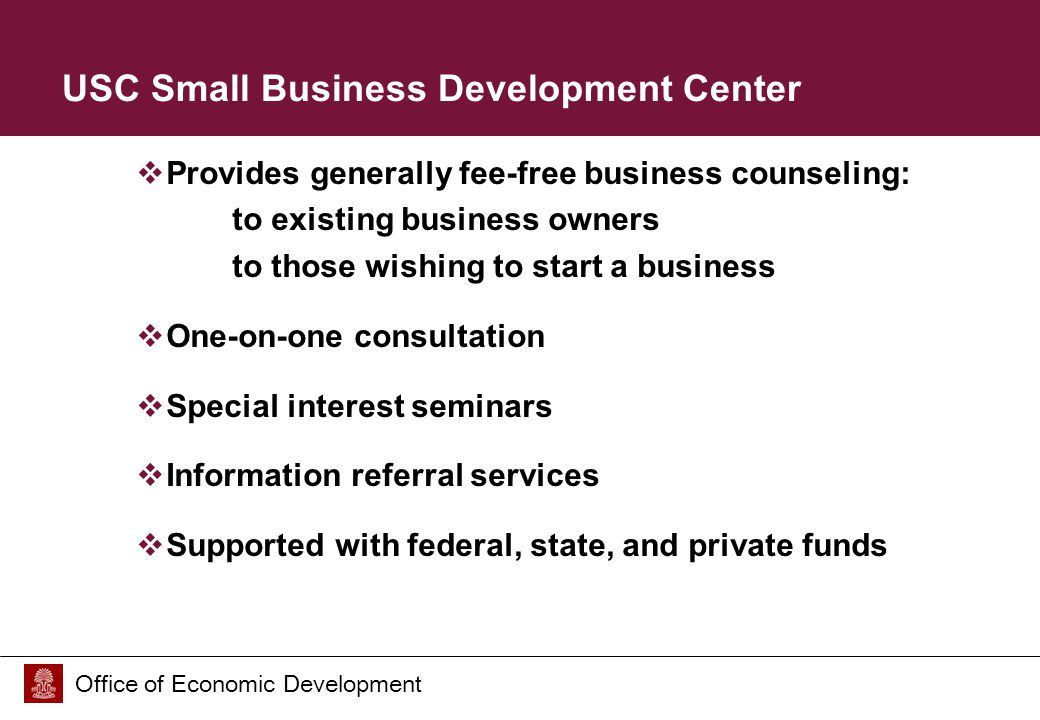 Office of Economic Development USC Small Business Development Center  Provides generally fee-free business counseling: to existing business owners to those wishing to start a business  One-on-one consultation  Special interest seminars  Information referral services  Supported with federal, state, and private funds
