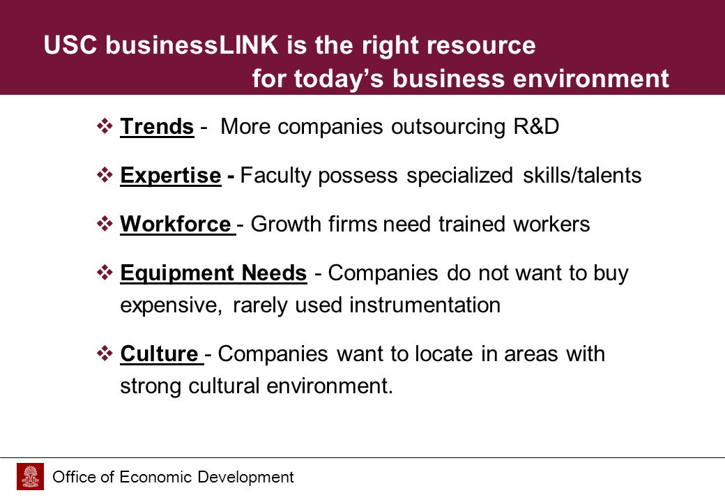 Office of Economic Development USC businessLINK is the right resource for today's business environment  Trends - More companies outsourcing R&D  Expertise - Faculty possess specialized skills/talents  Workforce - Growth firms need trained workers  Equipment Needs - Companies do not want to buy expensive, rarely used instrumentation  Culture - Companies want to locate in areas with strong cultural environment.