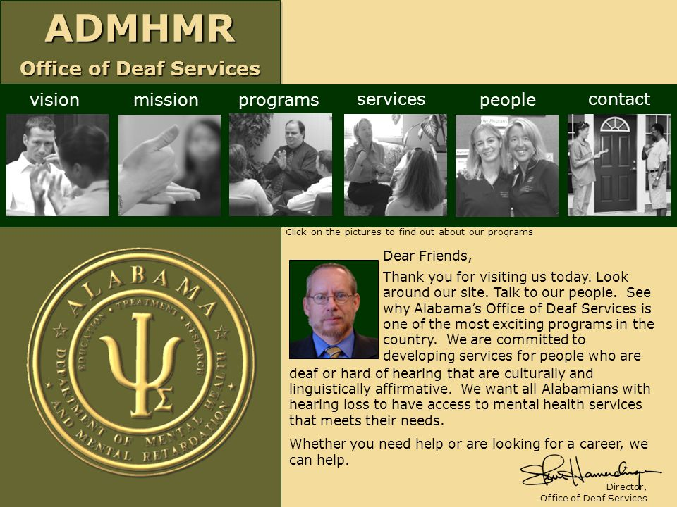 ADMHMR Office of Deaf Services ADMHMR visionmissionprograms services people contact Dear Friends, Thank you for visiting us today. Look around our sit