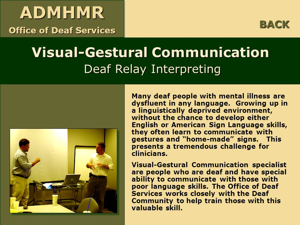 ADMHMR Office of Deaf Services ADMHMR Visual-Gestural Communication Deaf Relay Interpreting BACK Many deaf people with mental illness are dysfluent in
