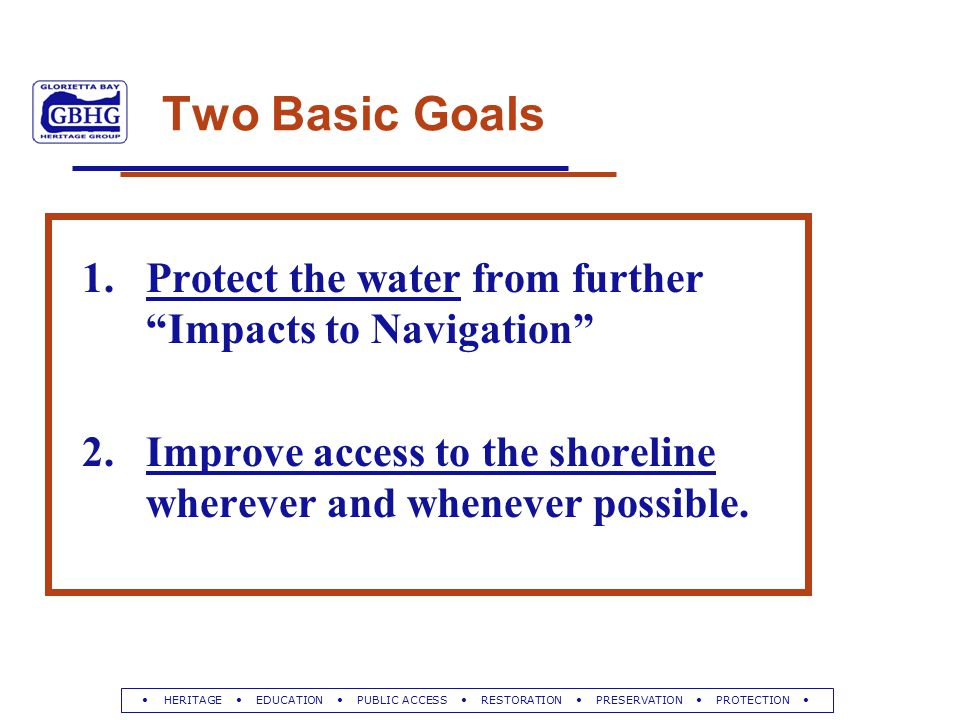 HERITAGE EDUCATION PUBLIC ACCESS RESTORATION PRESERVATION PROTECTION Two Basic Goals 1.Protect the water from further Impacts to Navigation 2.Improve access to the shoreline wherever and whenever possible.