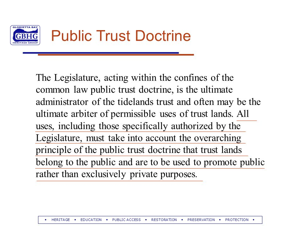HERITAGE EDUCATION PUBLIC ACCESS RESTORATION PRESERVATION PROTECTION Public Trust Doctrine The Legislature, acting within the confines of the common law public trust doctrine, is the ultimate administrator of the tidelands trust and often may be the ultimate arbiter of permissible uses of trust lands.