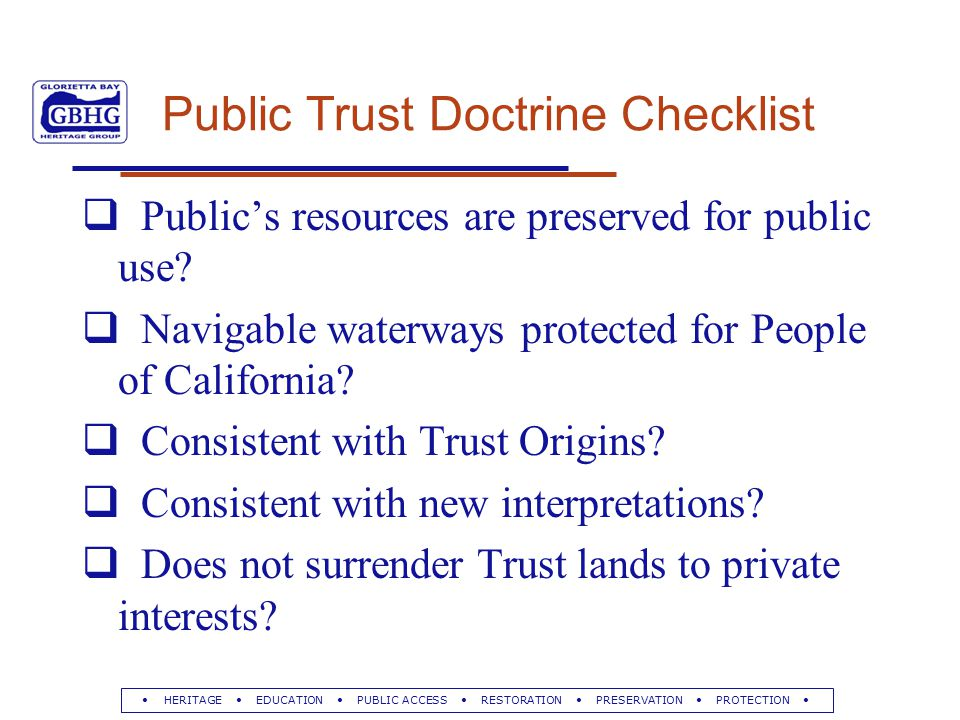 HERITAGE EDUCATION PUBLIC ACCESS RESTORATION PRESERVATION PROTECTION Public Trust Doctrine Checklist  Public's resources are preserved for public use.