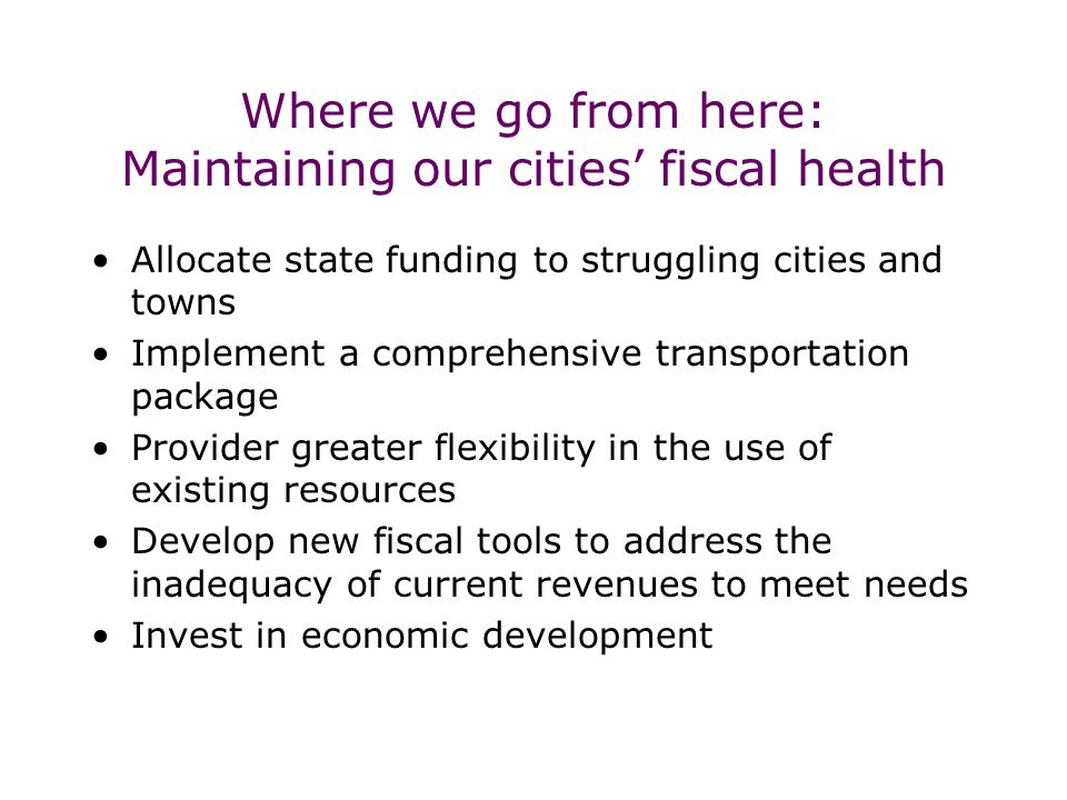 Where we go from here: Maintaining our cities' fiscal health Allocate state funding to struggling cities and towns Implement a comprehensive transportation package Provider greater flexibility in the use of existing resources Develop new fiscal tools to address the inadequacy of current revenues to meet needs Invest in economic development