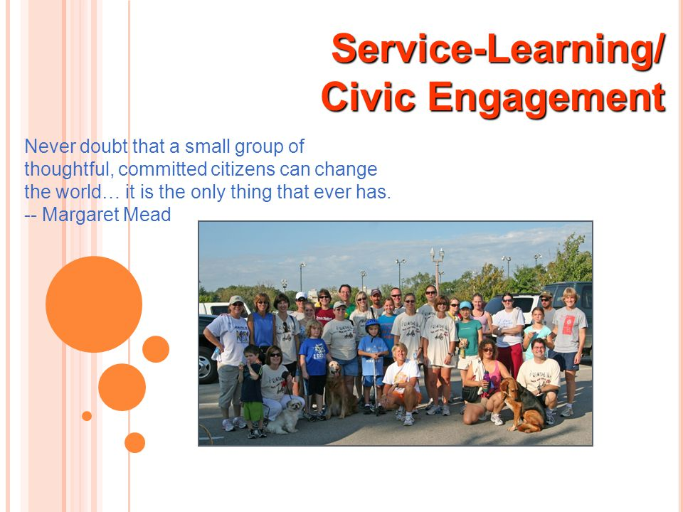 Service-Learning/ Civic Engagement Civic Engagement Never doubt that a small group of thoughtful, committed citizens can change the world… it is the o