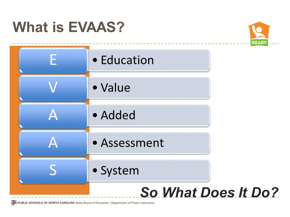 What is EVAAS? Education E Value V Added A Assessment A System S So What Does It Do?